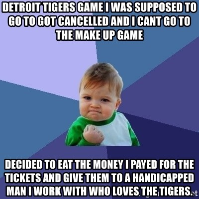 Success Kid - Detroit tigers game I was supposed to go to got cancelled and i cant go to the make up game decided to eat the money i payed for the tickets and give them to a handicapped man I work with who loves the tigers.