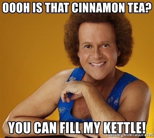 Gay Richard Simmons - Oooh Is that cinnamon tea? You can fill my kettle!