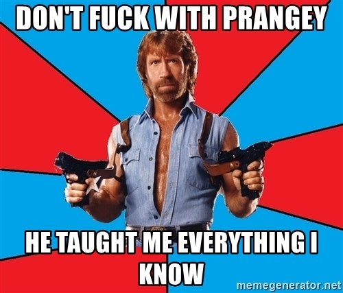 Chuck Norris  - Don't fuck with Prangey He taught me everything I know