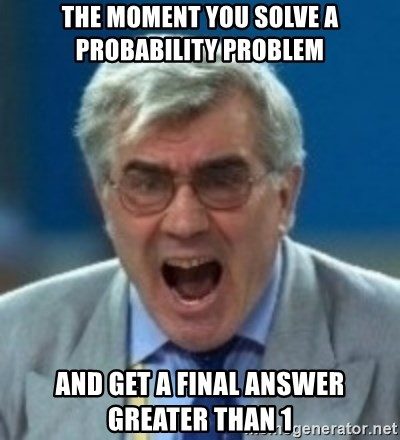 angryfootballcoach - The moment you solve a probability problem and get a final answer greater than 1