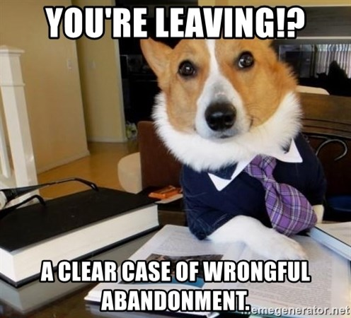 Dog Lawyer - You're leaving!? A clear case of wrongful abandonment.