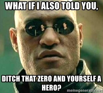 What if I told you / Matrix Morpheus - What if I also told you, ditch that zero and yourself a hero?
