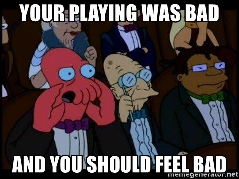 Zoidberg - your playing was bad and you should feel bad