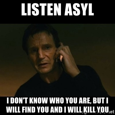 liam neeson taken - Listen Asyl I don't know who you are, but i will find you and i will kill you
