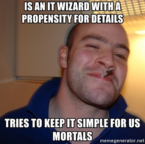 Good Guy Greg - is an it wizard with a propensity for details tries to keep it simple for us mortals