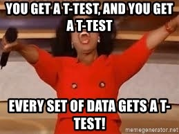 giving oprah - You get a t-test, and you get a t-test every set of data gets a t-test!