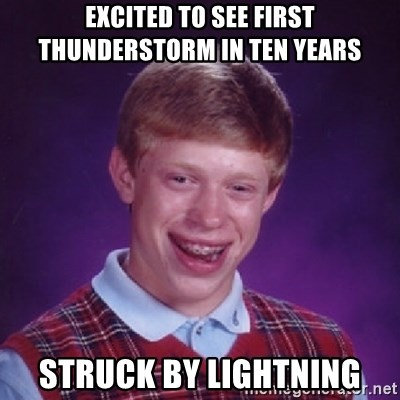 Bad Luck Brian - excited to see first thunderstorm in ten years struck by lightning