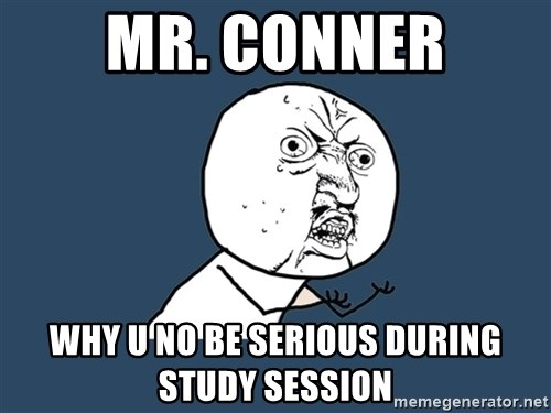 Y U No - Mr. Conner Why u no be serious during Study session