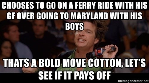 Bold Move Cotton - chooses to go on a ferry ride with his gf over going to maryland with his boys Thats a bold move Cotton, Let's see if it pays off