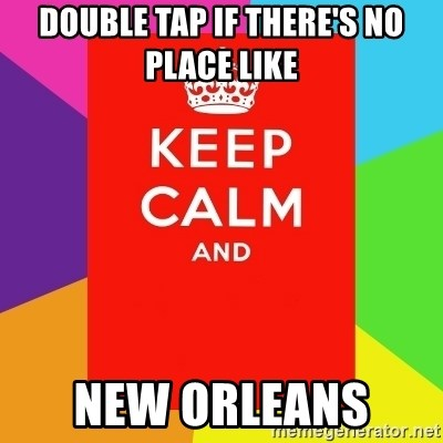 Keep calm and - Double tap if there's no place like  New Orleans