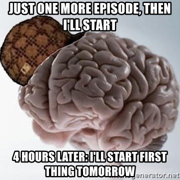 Scumbag Brain - Just one more episode, Then I'll Start 4 Hours LAter: I'll start first thing tomorrow
