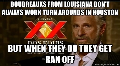 Dos Equis Man - Boudreauxs from Louisiana don't always work turn arounds in Houston But when they do they get ran off