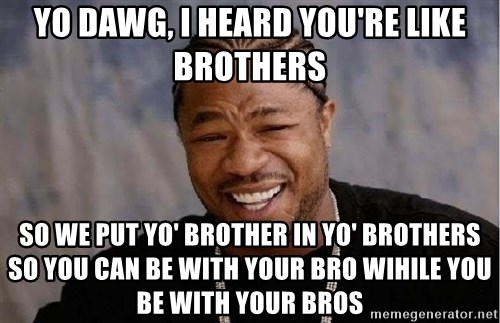 Yo Dawg - yo dawg, i heard you're like brothers so we put yo' brother in yo' brothers so you can be with your bro wihile you be with your bros