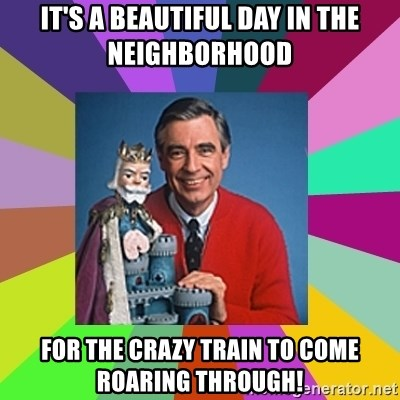 mr rogers  - It's a beautiful day in the neighborhood For the crazy train to come roaring through!