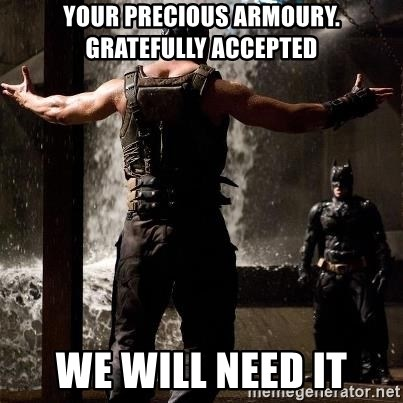 Bane Let the Games Begin - Your precious armoury. GrAtefully accepted we will need it