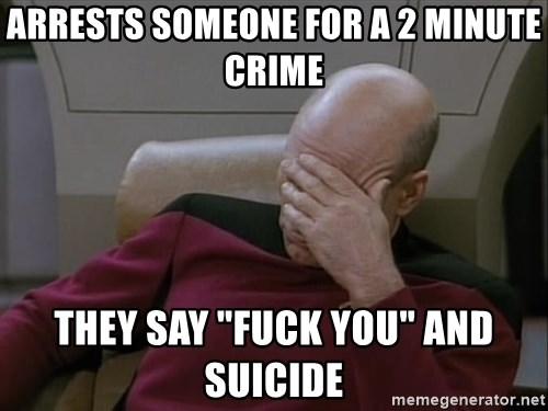 """Picardfacepalm - arrests someone for a 2 minute crime they say """"fuck you"""" and suicide"""
