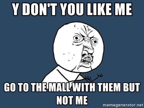Y U No - Y don't you like me  Go to the mall with them but not me