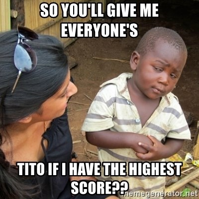 Skeptical 3rd World Kid - So you'll give me everyone's tito if I have the highest score??