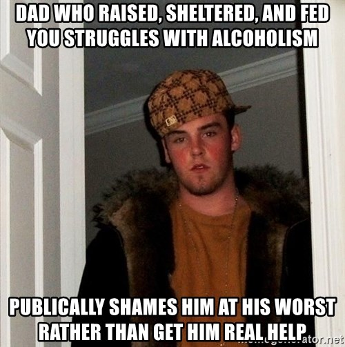 Scumbag Steve - Dad who raised, sheltered, and fed you struggles with alcoholism Publically shames him at his worst rather than get him real help