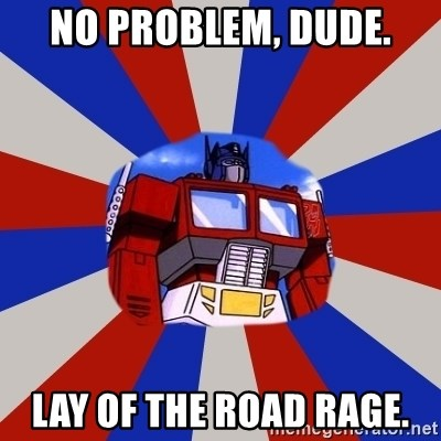 Optimus Prime - No problem, dude. Lay of the road rage.