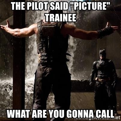 "Bane Let the Games Begin - the pilot said ""picture"" trainee what are you gonna call"