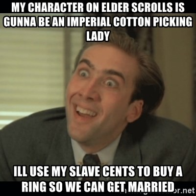 Nick Cage - my character on elder scrolls is gunna be an imperial cotton picking lady ill use my slave cents to buy a ring so we can get married