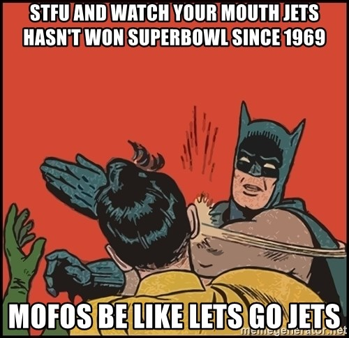 stfu and watch your mouth jets hasnt won superbowl since 1969 mofos be like lets go jets stfu and watch your mouth jets hasn't won superbowl since 1969