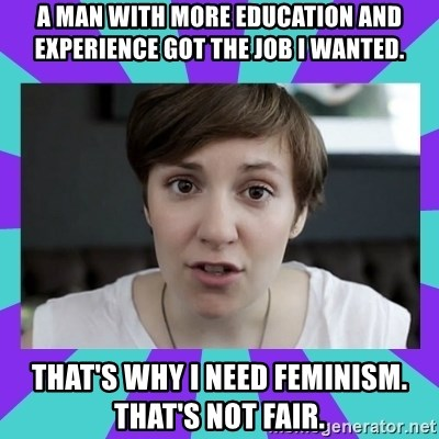 White Feminist - A man with more education and experience got the job I wanted. That's why I need feminism. That's not fair.