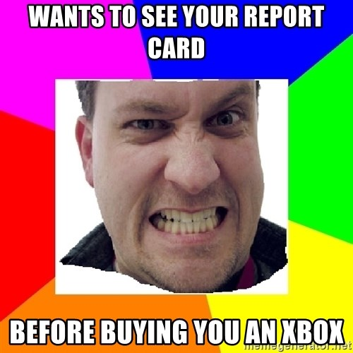 Asshole Father - Wants to see your report card Before buying you an xbox