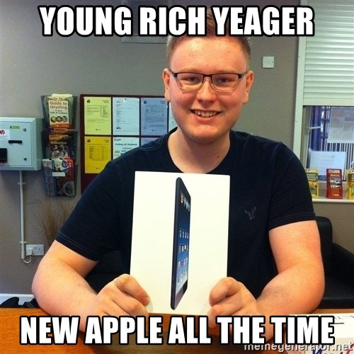 Enthusiastic Apple NERD haha - young rich yeager new apple all the time