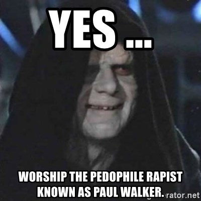 Sith Lord - yes ... worship the pedophile rapist known as paul walker.