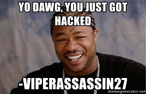 Yo Dawg - YO DAWG, YOU JUST GOT HACKED -VIPERASSASSIN27