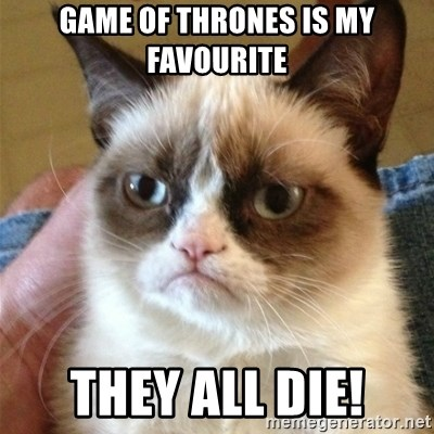Grumpy Cat  - Game of Thrones is my favourite they all die!