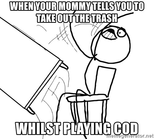 Desk Flip Rage Guy - WHEN YOUR MOMMY TELLS YOU TO TAKE OUT THE TRASH  WHILST PLAYING COD