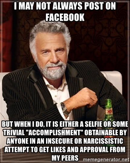 "The Most Interesting Man In The World - I may not always post on Facebook But when I do, it is either a selfie or some trivial ""accomplishment"" obtainable by anyone in an insecure or narcissistic attempt to get likes and approval from my peers"