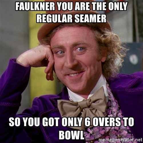 Willy Wonka - FAULKNER YOU ARE THE ONLY REGULAR SEAMER  SO YOU GOT ONLY 6 OVERS TO BOWL