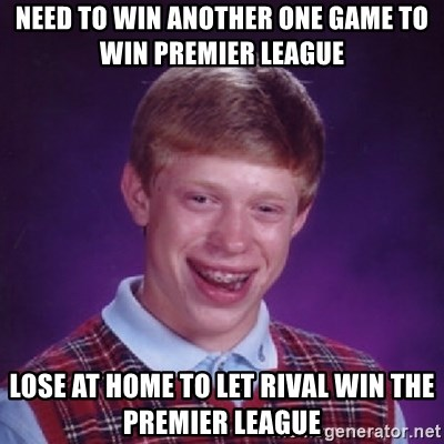 Bad Luck Brian - need to win another one game to win premier league lose at home to let rival win the premier league