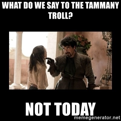 Not Today Syrio Forel - what do we say to the tammany troll? Not today