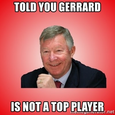Sir Alex Ferguson - Told you Gerrard Is not a top player