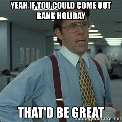 Yeah that'd be great... - yeah if you could come out bank holiday that'd be great