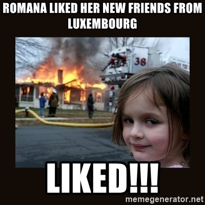 burning house girl - Romana liked her new friends from luxembourg LIKED!!!