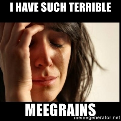 First World Problems - i have such terrible MEEGRAINS