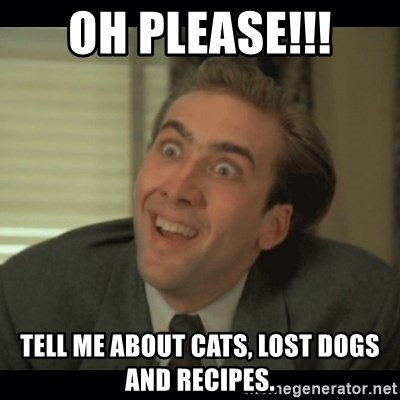 Nick Cage - OH PLEASE!!! Tell me about cats, lost dogs and recipes.