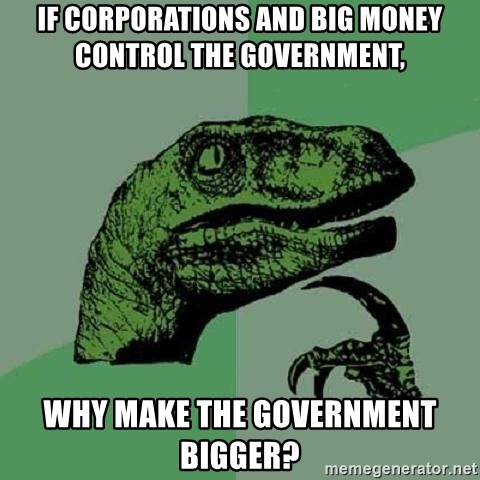 Philosoraptor - If corporations and big money control the government, Why make the government bigger?