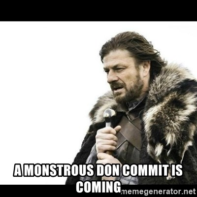 Winter is Coming -  A monstrous don commit is coming