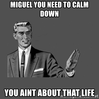 Grammar Guy - Miguel you need to calm down YOU AINT ABOUT THAT LIFE