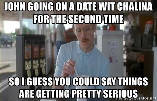 Things are getting pretty Serious (Napoleon Dynamite) - John going on a date wit chalina for the second time so i guess you could say things are getting pretty serious