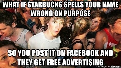-Sudden Clarity Clarence - What if starbucks spells your name wrong on purpose so you post it on facebook and they get free advertising