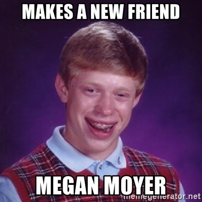 Bad Luck Brian - Makes A New Friend Megan Moyer