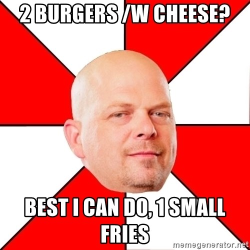 Pawn Stars - 2 BURGERS /W CHEESE? bEST i CAN DO, 1 SMALL FRIES